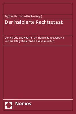 Der halbierte Rechtsstaat: Demokratie und Recht in der frühen Bundesrepublik und die Integration von NS-Funktionseliten