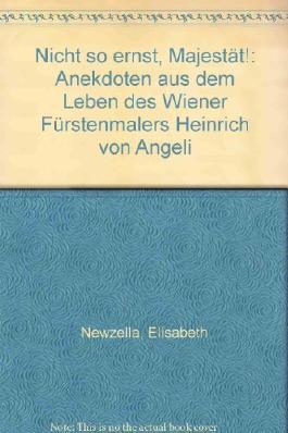 Nicht so ernst, Majestät!. Anekdoten aus dem Leben des Wiener Fürstenmalers Heinrich von Angeli