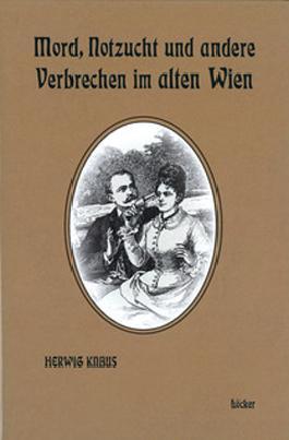 Mord, Notzucht und andere Verbrechen im alten Wien