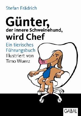 Günter, der innere Schweinehund, wird Chef: Ein tierisches Führungsbuch
