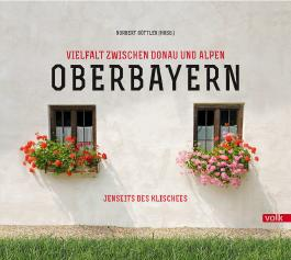 Oberbayern. Vielfalt zwischen Donau und Alpen