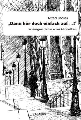 """""""Dann hör doch einfach auf…!"""" - Lebensgeschichte eines Alkoholikers"""