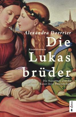 Die Lukasbrüder. Die Nazarener und die Kunst ihrer Freundschaft