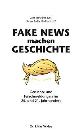 Fake News machen Geschichte: Gerüchte und Falschmeldungen im 20. und 21. Jahrhundert (Politik & Zeitgeschichte)