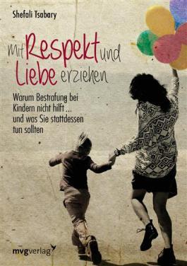 Mit Respekt und Liebe erziehen: Warum Bestrafung bei Kindern nicht hilft ... und was Sie stattdessen tun sollten
