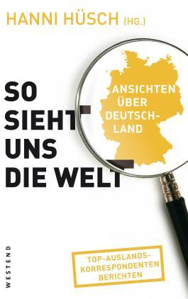 So sieht uns die Welt: Ansichten über Deutschland