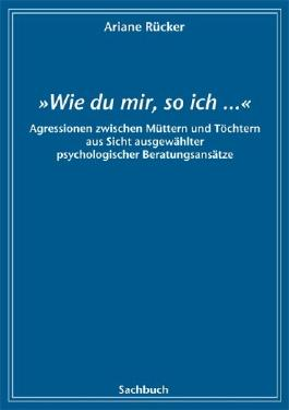 """""""Wie du mir, so ich...."""": Aggressionen zwischen Müttern und Töchtern aus Sicht ausgewählter psychologischer Beratungsansätze"""