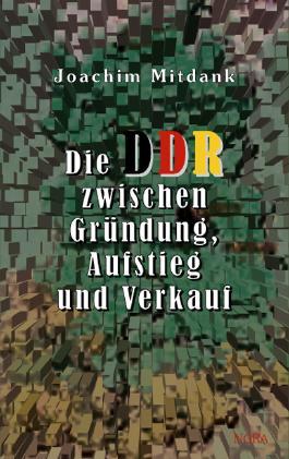 Die DDR zwischen Gründung, Aufstieg und Verkauf