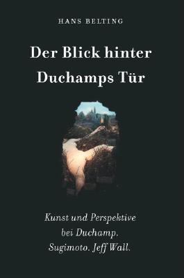 Hans Belting. Der Blick hinter Duchamps Tür. Kunst und Perspektive bei Duchamp. Sugimoto. Jeff Wall