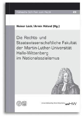 Die Rechts- und Staatswissenschaftliche Fakultät der Martin-Luther-Universität Halle-Wittenberg im Nationalsozialismus