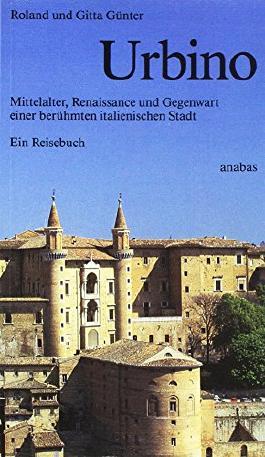 Urbino: Mittelalter, Renaissance und Gegenwart einer berühmten italienischen Stadt. Ein Reisebuch