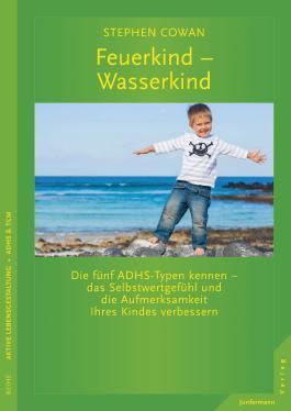 Feuerkind - Wasserkind: Die fünf ADHS-Typen kennen - das Selbstwertgefühl und die Aufmerksamkeit Ihres Kindes verbessern.