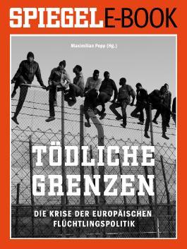 Tödliche Grenzen - Die Krise der europäischen Flüchtlingspolitik: Ein SPIEGEL E-Book