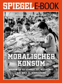 Moralischer Konsum - Warum es so schwer ist, als Kunde die Welt zu verbessern: Ein SPIEGEL E-Book