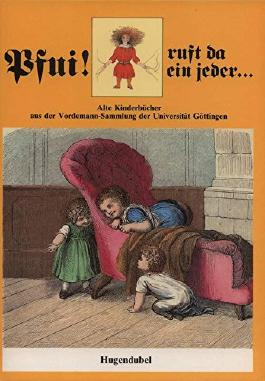Pfui! ruft da ein jeder .... Alte Kinderbücher aus der Vordemann-Sammlung der Universität Göttingen