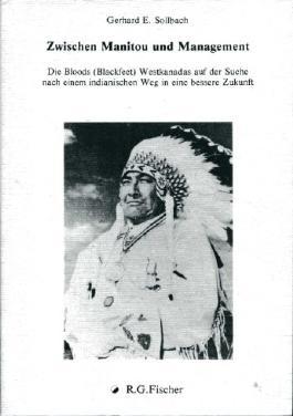 Zwischen Manitou und Management: Die Bloods (Blackfeet) Westkanadas auf der Suche nach einem indianischen Weg in eine bessere Zukunft