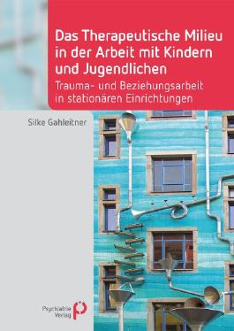 Das Therapeutische Milieu in der Arbeit mit Kindern und Jugendlichen: Trauma- und Beziehungsarbeit in stationären Einrichtungen