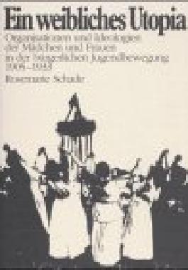 Ein weibliches Utopia. Organisationen und Ideologien der Mädchen und Frauen in der bürgerlichen Jugendbewegung 1905-1933