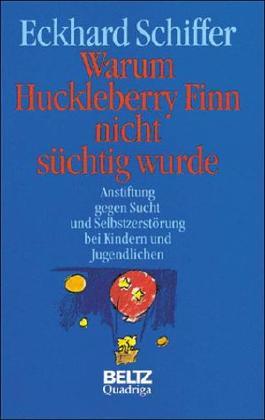 Warum Huckleberry Finn nicht süchtig wurde. Anstiftung gegen Sucht und Selbstzerstörung bei Kindern und Jugendlichen