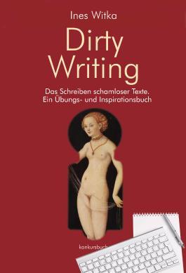 Dirty Writing. Vom Schreiben schamloser Texte: Ein Übungs- und Inspirationsbuch