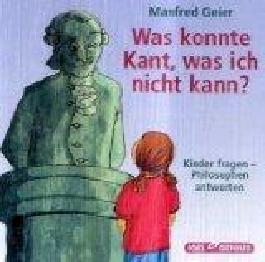 Was konnte Kant, was ich nicht kann? Kinder fragen - Philosophen antworten