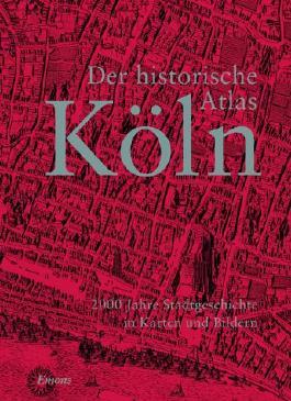 Der historische Atlas Köln: 2000 Jahre Stadtgeschichte in Karten und Bildern