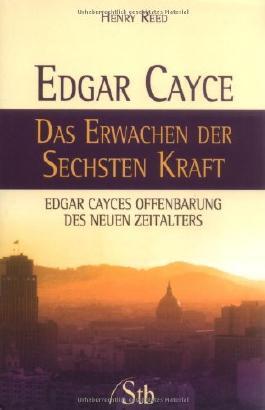 Edgar Cayce - Das Erwachen der sechsten Kraft - Edgar Cayces Offenbarung des Neuen Zeitalters