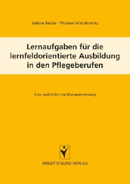 Lernaufgaben für die lernfeldorientierte Ausbildung in den Pflegeberufen: Eine praktische Handlungsanweisung (Brigitte Kunz Verlag)