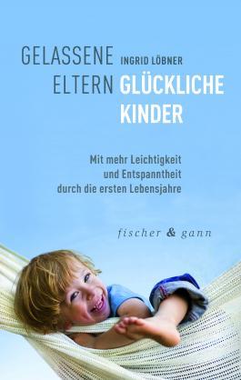 Gelassene Eltern-Glückliche Kinder: Mit mehr Leichtigkeit und Entspanntheit durch die ersten sechs Lebensjahre