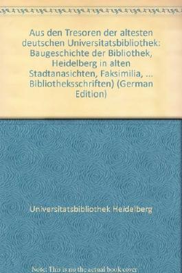 Aus den Tresoren der altesten deutschen Universitatsbibliothek: Baugeschichte der Bibliothek, Heidelberg in alten Stadtanasichten, Faksimilia, Originalhandschiften ... Bibliotheksschriften) (German Edition)