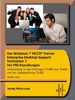Der Windows 7 MCITP Trainer - Enterprise Desktop Support Technician - Die Pflichtprüfungen - Vorbereitung zu den Prüfungen 70-680, 70-685 und der Updateprüfung 70-682