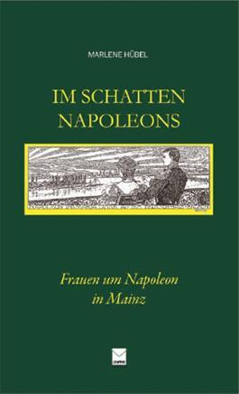 Im Schatten Napoleons: Frauen um Napoleon in Mainz