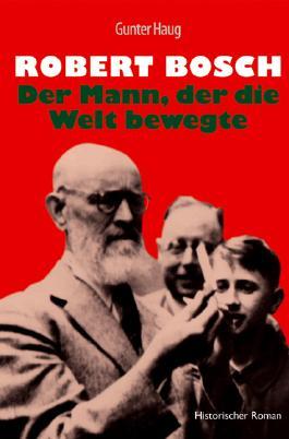 Robert Bosch - Der Mann, der die Welt bewegte