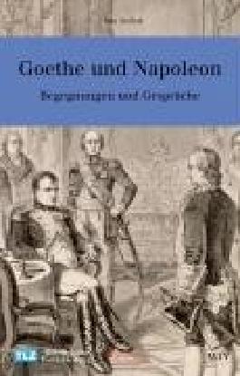 Goethe und Napoleon: Begegnungen und Gespräche