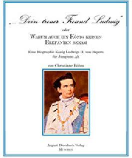 """""""Dein treuer Freund Ludwig"""" oder Warum auch ein König keinen Elefanten bekam!"""