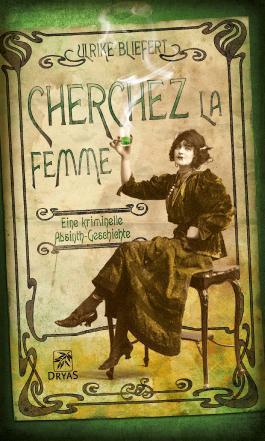 Cherchez la femme: Eine kriminelle Absinth-Geschichte (Der Kuss der Grünen Fee)