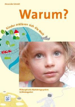 Warum? Kinder erklären sich die Welt. Nachdenkgespräche begleiten im Kindergarten