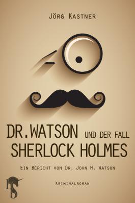 Dr. Watson und der Fall Sherlock Holmes: Ein Bericht von Dr. John H. Watson