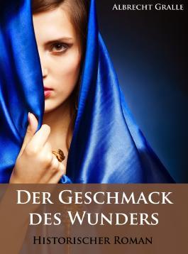 Der Geschmack des Wunders. Historischer Roman.
