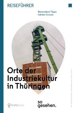 Thüringen Reiseführer: Orte der Industriekultur in Thüringen so gesehen.