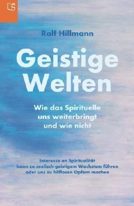 Geistige Welten - Wie das Spirituelle uns weiterbringt und wie nicht: Interesse an Spiritualität kann zu seelisch-geistigem Wachstum führen oder uns zu hilflosen Opfern machen
