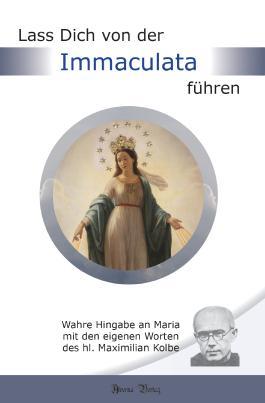 Lass Dich von der Immaculata führen: Wahre Hingabe an Maria mit den eigenen Worten des hl. Maximilian Kolbe