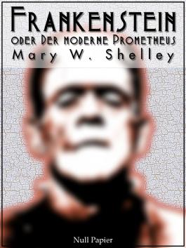 Frankenstein oder Der moderne Prometheus: Vollständige Deutsche Ausgabe