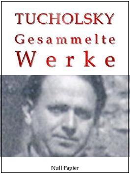 Kurt Tucholsky - Gesammelte Werke - Prosa, Reportagen, Gedichte: Schloß Gripsholm, Das Lottchen, Rheinsberg, Was darf Satire?, Einer pfeift sich einen, ... (Gesammelte Werke bei Null Papier 8)