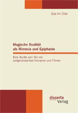 Magische Realität als Mimesis und Epiphanie. Eine Studie zum Stil von zeitgenössischen Romanen und Filmen