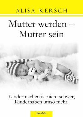 Mutter werden – Mutter sein. Kindermachen ist nicht schwer, Kinderhaben umso mehr!