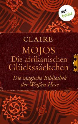 Mojos: Die afrikanischen Glückssäckchen: Die magische Bibliothek der Weißen Hexe