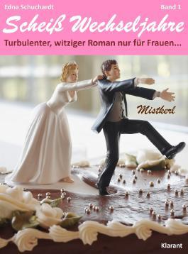 Mistkerl. Scheiß Wechseljahre, Band 1. Turbulenter, spritziger Liebesroman nur für Frauen...