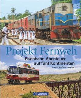 Eisenbahn Bildband: Projekt Fernweh. Schienenabenteuer auf fünf Kontinenten. Bahnreisen um die Welt. Bahnreiseberichte aus der Ferne.