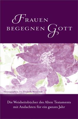 Frauen begegnen Gott - Altes Testament: Die Weisheitsbücher des Alten Testaments mit Andachten für ein ganzes Jahr.